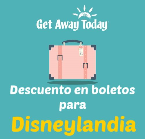 OFERTA EN BOLETOS PARA DISNEYLANDIA CON GET AWAY TODAY