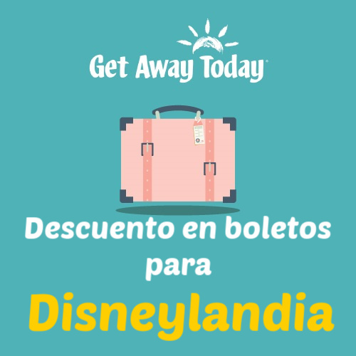 OFERTA EN BOLETOS PARA DISNEYLANDIA CON GET AWAY TODAY